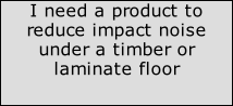 I need a product to reduce impact noise under a timber or laminate floor